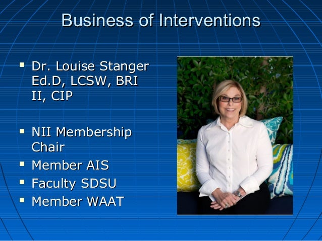 Business of InterventionsBusiness of Interventions  Dr. Louise StangerDr. Louise Stanger Ed.D, LCSW, BRIEd.D, LCSW, BRI I...