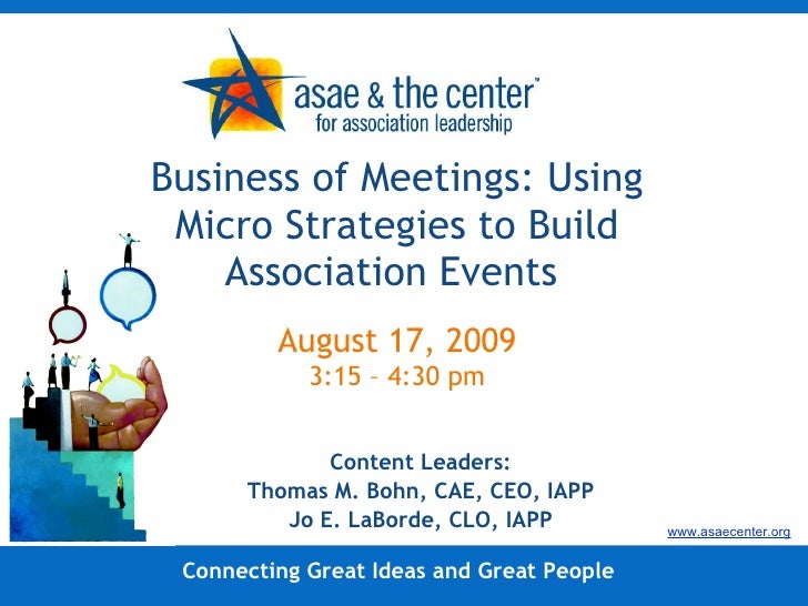 Business of Meetings: Using Micro Strategies to Build Association Events  August 17, 2009 3:15 – 4:30 pm Content Leaders: ...