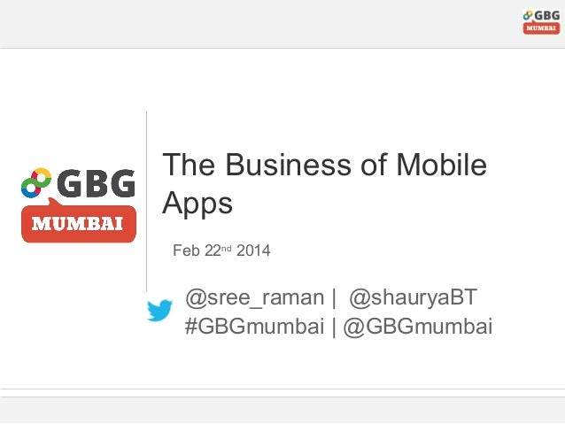 The Business of Mobile Apps Feb 22nd 2014  @sree_raman | @shauryaBT #GBGmumbai | @GBGmumbai