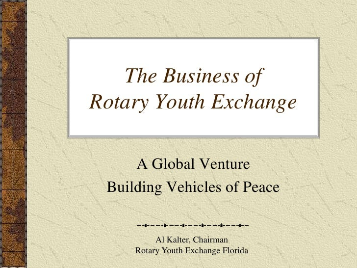 The Business of Rotary Youth Exchange<br />A Global Venture<br />Building Vehicles of Peace<br />Al Kalter, Chairman<br />...