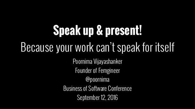 Speak up & present! Because your work can't speak for itself Poornima Vijayashanker Founder of Femgineer @poornima Busines...