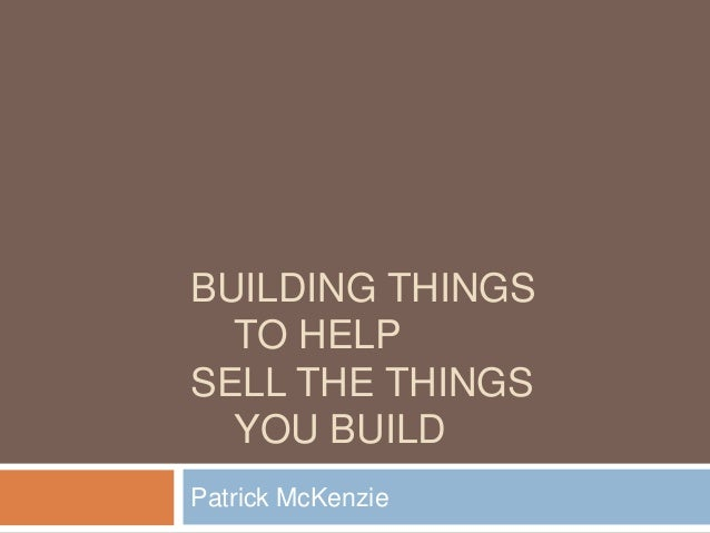 BUILDING THINGS TO HELP SELL THE THINGS YOU BUILD Patrick McKenzie