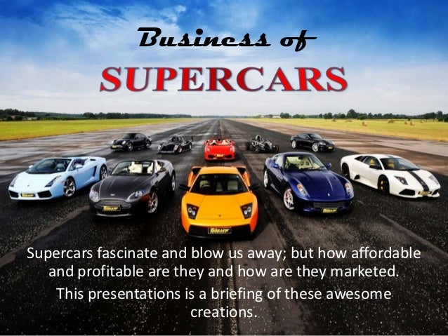 Business ofSupercars fascinate and blow us away; but how affordable   and profitable are they and how are they marketed.  ...
