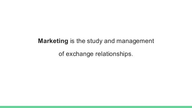 Marketing is the study and management of exchange relationships.