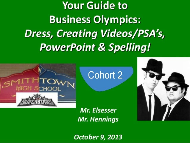 Your Guide to Business Olympics: Dress, Creating Videos/PSA's, PowerPoint & Spelling! Mr. Elsesser Mr. Hennings October 9,...