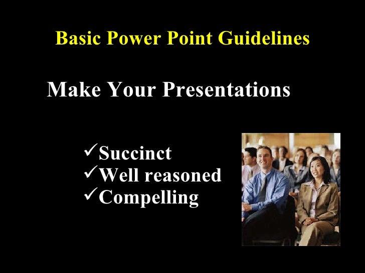 Basic Power Point Guidelines <ul><li>Make Your Presentations </li></ul><ul><ul><ul><ul><li>Succinct </li></ul></ul></ul></...