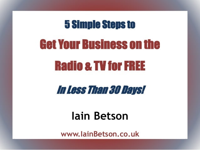 5 Simple Steps to Get Your Business on the Radio & TV for FREE In Less Than 30 Days! Iain Betson www.IainBetson.co.uk