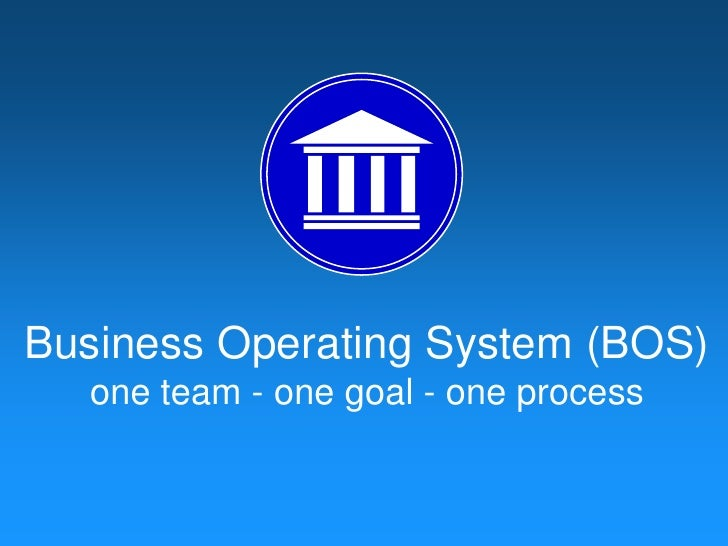 Business Operating System (BOS)<br />one team - one goal - one process<br />