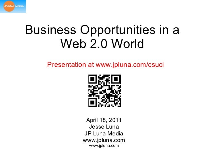 Business Opportunities in a Web 2.0 World April 18, 2011 Jesse Luna JP Luna Media www.jpluna.com Presentation at www.jplun...