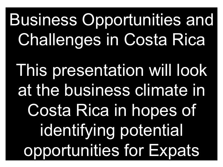 Business Opportunities and Challenges in Costa Rica This presentation will look at the business climate in Costa Rica in h...