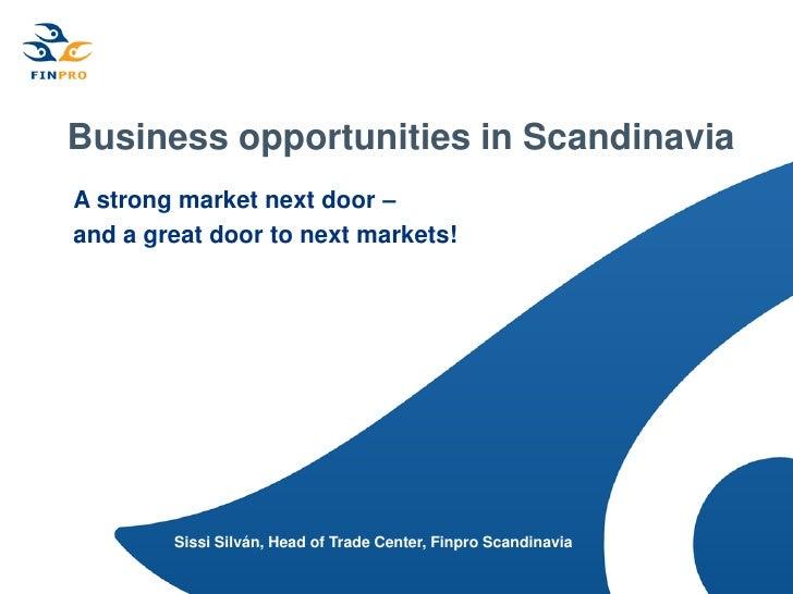 Business opportunities in ScandinaviaA strong market next door –and a great door to next markets!        Sissi Silván, Hea...