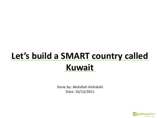 Done by: Abdullah Alshalabi Date: 10/12/2011 Let's build a SMART country called Kuwait