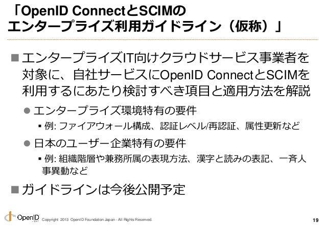 Copyright 2013 OpenID Foundation Japan - All Rights Reserved. 「OpenID ConnectとSCIMの エンタープライズ利用ガイドライン(仮称)」  エンタープライズIT向けクラ...