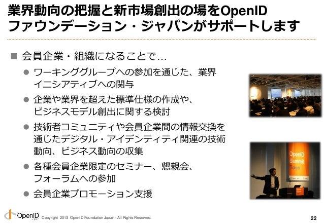 Copyright 2013 OpenID Foundation Japan - All Rights Reserved. 業界動向の把握と新市場創出の場をOpenID ファウンデーション・ジャパンがサポートします  会員企業・組織になること...