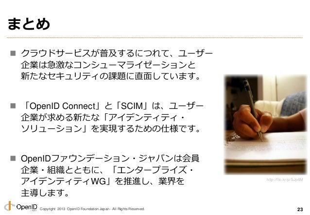 Copyright 2013 OpenID Foundation Japan - All Rights Reserved. まとめ  クラウドサービスが普及するにつれて、ユーザー 企業は急激なコンシューマライゼーションと 新たなセキュリティの...