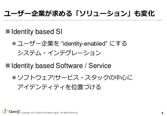 "Copyright 2013 OpenID Foundation Japan - All Rights Reserved. ユーザー企業が求める「ソリューション」も変化 Identity based SI  ユーザー企業を ""identit..."