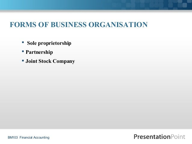 BM103 Financial Accounting FORMS OF BUSINESS ORGANISATION  Sole proprietorship  Partnership  Joint Stock Company