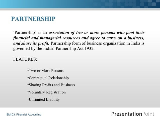 BM103 Financial Accounting PARTNERSHIP 'Partnership' is an association of two or more persons who pool their financial and...
