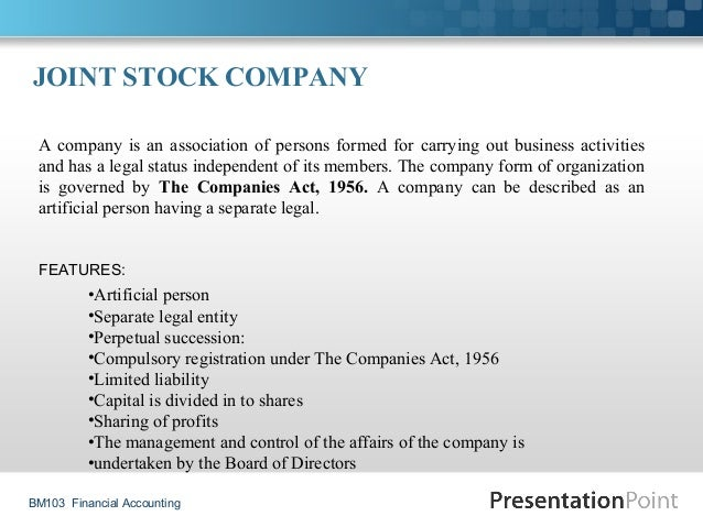 BM103 Financial Accounting JOINT STOCK COMPANY A company is an association of persons formed for carrying out business act...