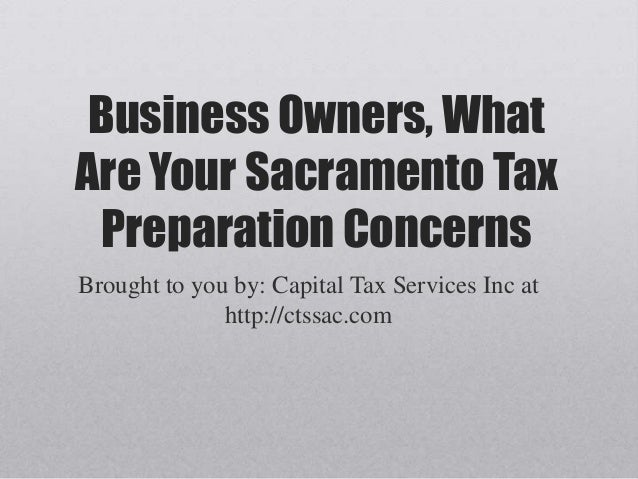 Business Owners, What Are Your Sacramento Tax Preparation Concerns Brought to you by: Capital Tax Services Inc at http://c...