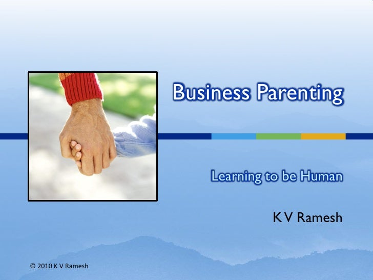 Business Parenting                           Learning to be Human                                   K V Ramesh   © 2010 K ...