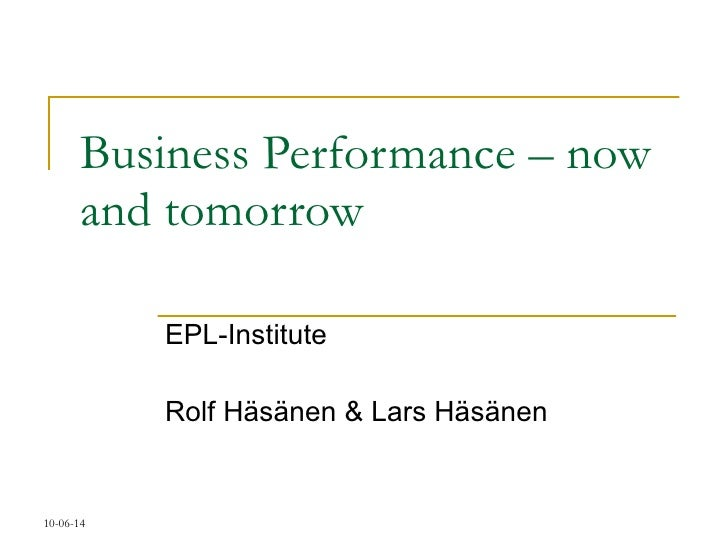 Business Performance – now and tomorrow EPL-Institute Rolf Häsänen & Lars Häsänen 10-06-14