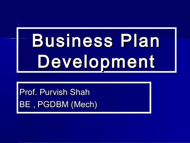 Business PlanBusiness Plan DevelopmentDevelopment Prof. Purvish ShahProf. Purvish Shah BE , PGDBM (Mech)BE , PGDBM (Mech)