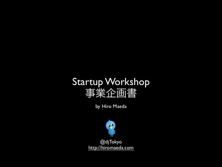 Startup Workshop   事業企画書      by Hiro Maeda         @djTokyo   http://hiromaeda.com