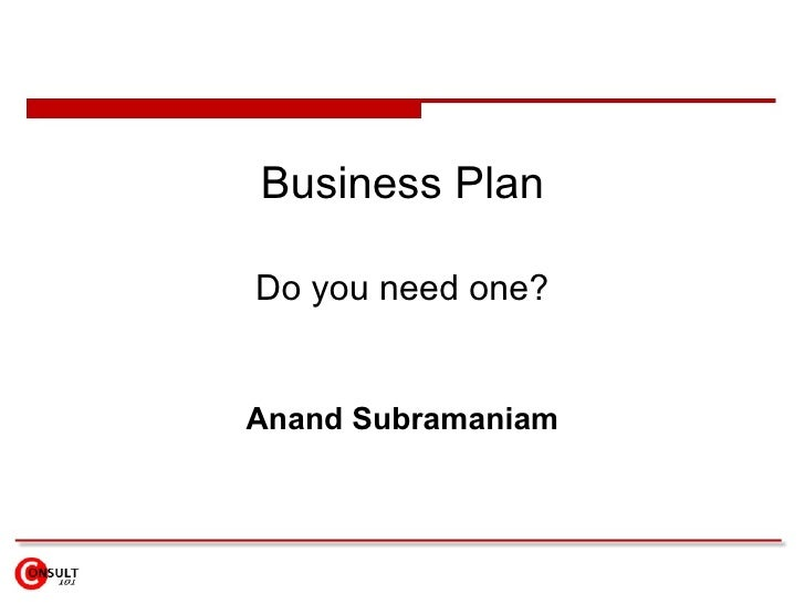 Business Plan Do you need one? Anand Subramaniam