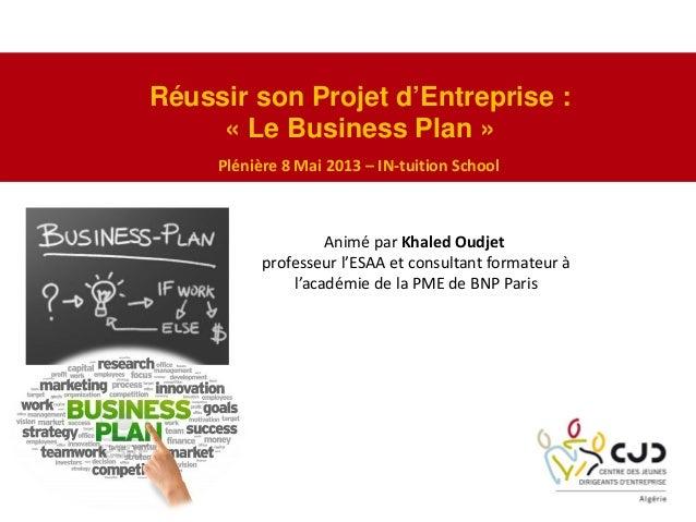 Réussir son Projet d'Entreprise :« Le Business Plan »Plénière8Mai2013– IN‐tuition SchoolAniméparKhaledOudjetprofes...