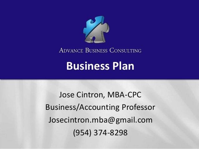 Business Plan Jose Cintron, MBA-CPC Business/Accounting Professor Josecintron.mba@gmail.com (954) 374-8298