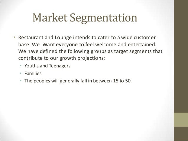 Market Segmentation • Restaurant and Lounge intends to cater to a wide customer base. We Want everyone to feel welcome and...