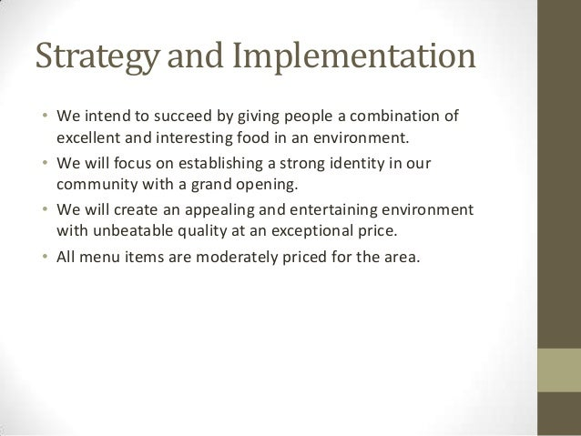 Strategy and Implementation • We intend to succeed by giving people a combination of excellent and interesting food in an ...