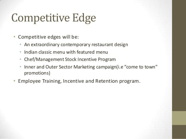 Competitive Edge • Competitive edges will be: • • • •  An extraordinary contemporary restaurant design Indian classic menu...