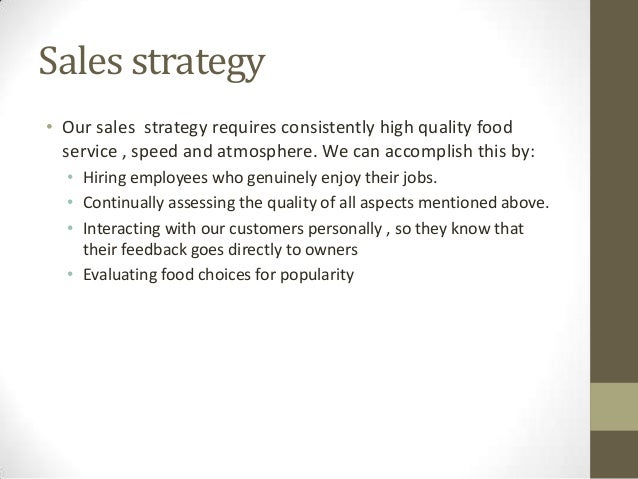 Sales strategy • Our sales strategy requires consistently high quality food service , speed and atmosphere. We can accompl...