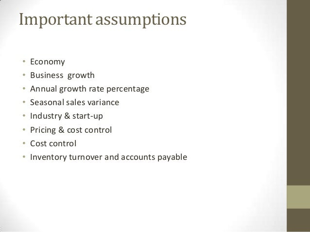 Important assumptions • • • • • • • •  Economy Business growth Annual growth rate percentage Seasonal sales variance Indus...