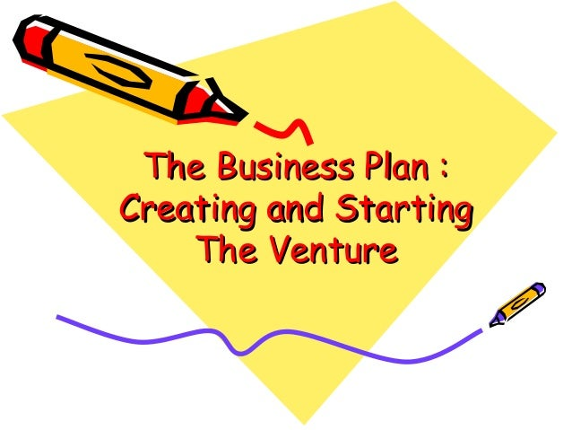 The Business Plan :The Business Plan : Creating and StartingCreating and Starting The VentureThe Venture