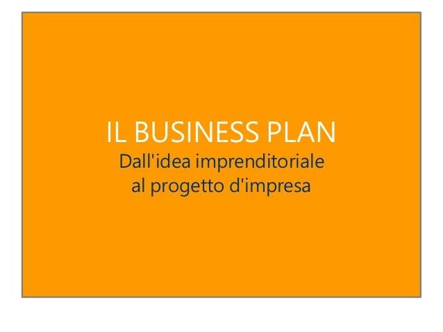 IL BUSINESS PLAN Dall'idea imprenditoriale al progetto d'impresa
