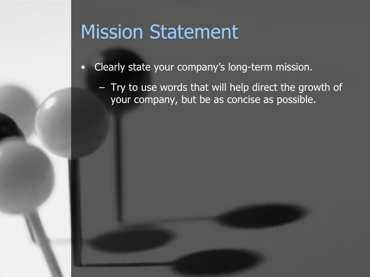 Mission Statement <ul><li>Clearly state your company's long-term mission. </li></ul><ul><ul><li>Try to use words that will...