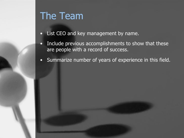 The Team <ul><li>List CEO and key management by name. </li></ul><ul><li>Include previous accomplishments to show that thes...