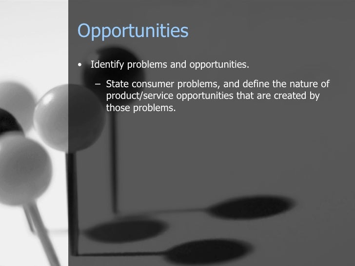 Opportunities <ul><li>Identify problems and opportunities. </li></ul><ul><ul><li>State consumer problems, and define the n...