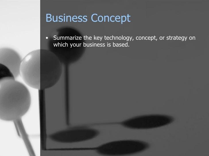 Business Concept <ul><li>Summarize the key technology, concept, or strategy on which your business is based. </li></ul>