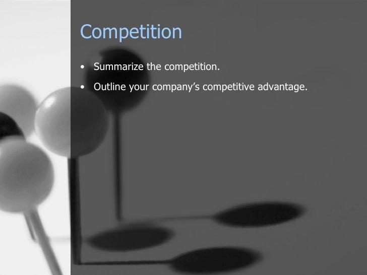 Competition <ul><li>Summarize the competition. </li></ul><ul><li>Outline your company's competitive advantage. </li></ul>