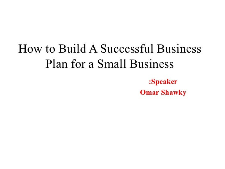 How to Build A Successful Business Plan for a Small Business Speaker: Omar Shawky