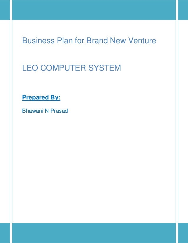Business Plan for Brand New Venture LEO COMPUTER SYSTEM Prepared By: Bhawani N Prasad