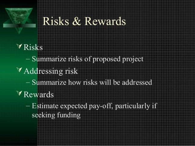 Risks & Rewards  Risks  – Summarize risks of proposed project  Addressing risk  – Summarize how risks will be addressed ...