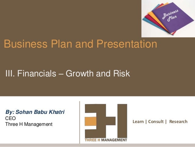 Learn | Consult | ResearchBusiness Plan and PresentationIII. Financials – Growth and RiskBy: Sohan Babu KhatriCEOThree H M...