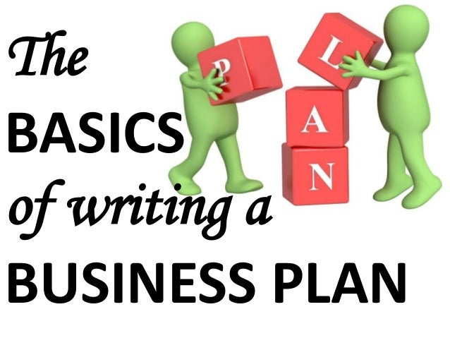The BASICS of writing a BUSINESS PLAN