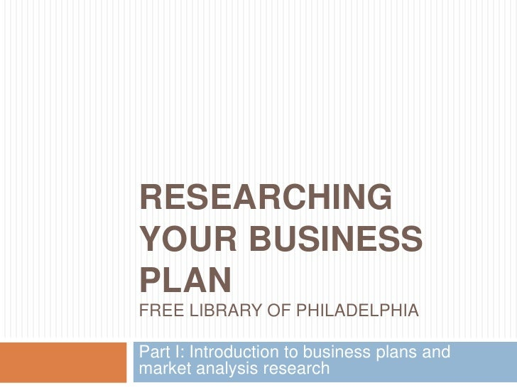 Researching Your Business PlanFree Library of Philadelphia<br />Part I: Introduction to business plans and market analysis...