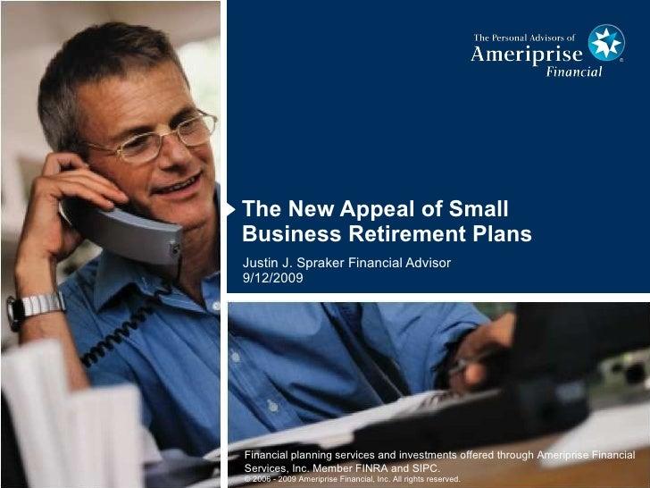 <ul><li>The New Appeal of Small Business Retirement Plans </li></ul>Justin J. Spraker Financial Advisor 9/12/2009 Financia...